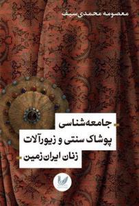 جامعه شناسی پوشاک سنتی و زیورآلات زنان ایران زمین نویسنده معصومه محمدی سیف